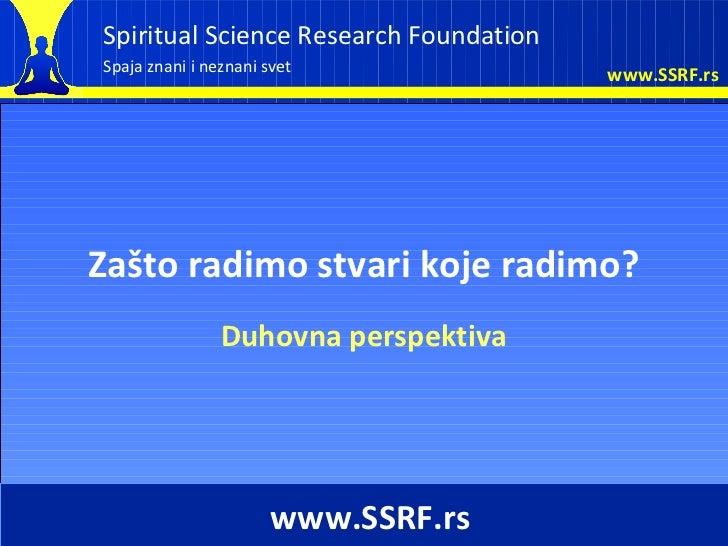 Spiritual Science Research FoundationSpaja znani i neznani svet              www.SSRF.rsZašto radimo stvari koje radimo?  ...