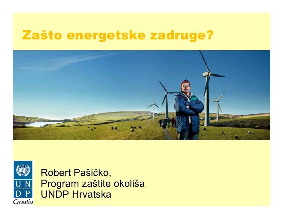 Zašto energetske zadruge?  Robert Pašičko,  Program zaštite okoliša  UNDP Hrvatska