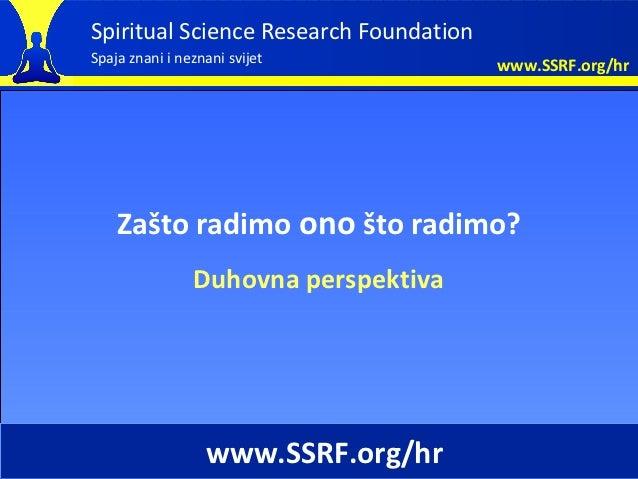 Spiritual Science Research FoundationSpaja znani i neznani svijet            www.SSRF.org/hr    Zašto radimo ono što radim...