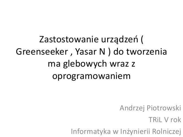 Zastostowanie urządzeo ( Greenseeker , Yasar N ) do tworzenia ma glebowych wraz z oprogramowaniem Andrzej Piotrowski TRiL ...