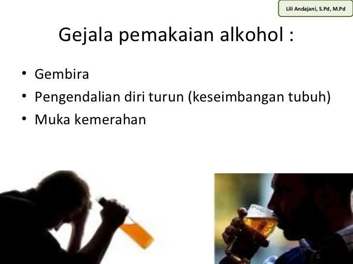 Lili Andajani, S.Pd, M.Pd     Gejala pemakaian alkohol :• Gembira• Pengendalian diri turun (keseimbangan tubuh)• Muka keme...