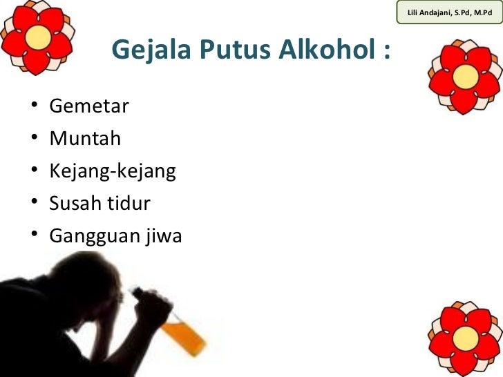 Lili Andajani, S.Pd, M.Pd          Gejala Putus Alkohol :•   Gemetar•   Muntah•   Kejang-kejang•   Susah tidur•   Gangguan...