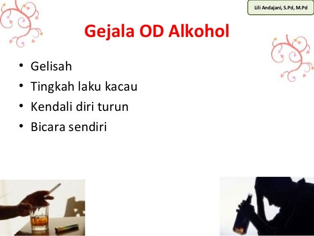 Lili Andajani, S.Pd, M.Pd  Gejala OD Alkohol  • Gelisah  • Tingkah laku kacau  • Kendali diri turun  • Bicara sendiri