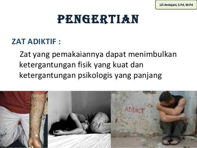 Lili Andajani, S.Pd, M.Pd  PENGERTIAN  ZAT ADIKTIF :  Zat yang pemakaiannya dapat menimbulkan  ketergantungan fisik yang k...