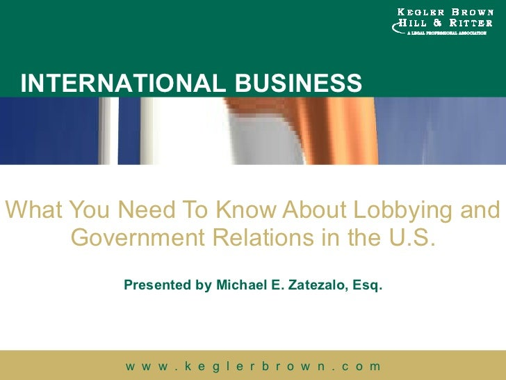 What You Need To Know About Lobbying and Government Relations in the U.S. Presented by Michael E. Zatezalo, Esq.