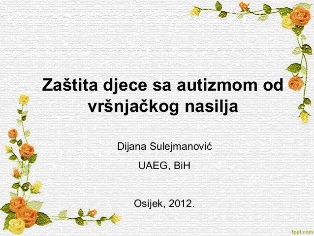 Zaštita djece sa autizmom od      vršnjačkog nasilja        Dijana Sulejmanović            UAEG, BiH           Osijek, 2012.
