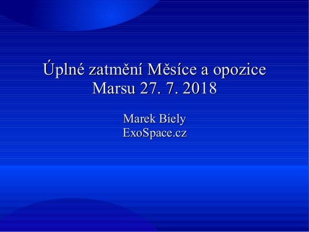 Úplné zatmění Měsíce a opoziceÚplné zatmění Měsíce a opozice Marsu 27. 7. 2018Marsu 27. 7. 2018 Marek BielyMarek Biely Exo...