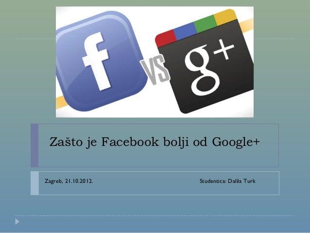 Zašto je Facebook bolji od Google+Zagreb, 21.10.2012.      Studentica: Dalila Turk