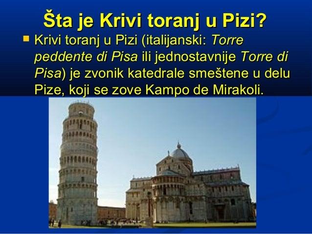 Šta je Krivi toranj u Pizi?   Krivi toranj u Pizi (italijanski: Torre    peddente di Pisa ili jednostavnije Torre di    P...