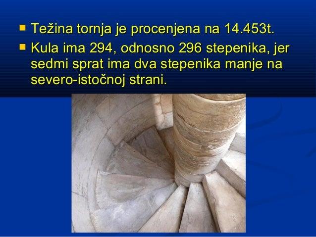    Težina tornja je procenjena na 14.453t.   Kula ima 294, odnosno 296 stepenika, jer    sedmi sprat ima dva stepenika m...