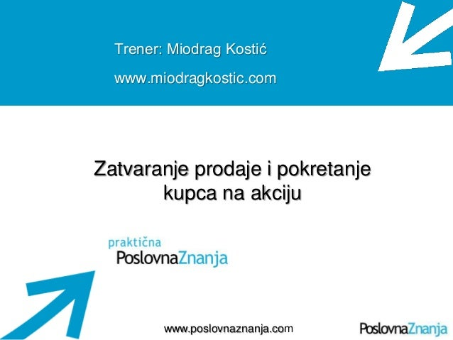 Osnove prodaje www.poslovnaznanja.com Trener: Miodrag Kostić www.miodragkostic.com Zatvaranje prodaje i pokretanje kupca n...
