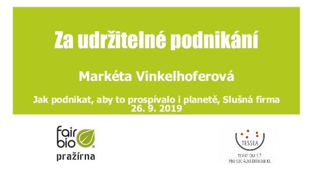 Za udržitelné podnikání Markéta Vinkelhoferová Jak podnikat, aby to prospívalo i planetě, Slušná firma 26. 9. 2019