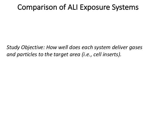 Comparison of ALI Exposure Systems Study Objective: How well does each system deliver gases and particles to the target ar...