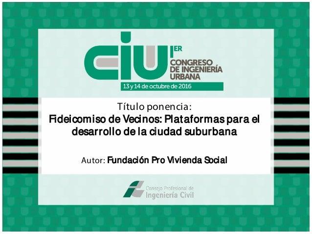 Título ponencia: Fideicomiso de Vecinos: Plataformas para el desarrollo de la ciudad suburbana Autor: Fundación Pro Vivien...