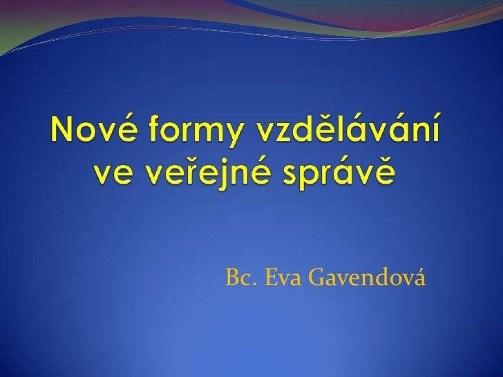 Nové formy vzdělávání ve veřejné správě<br />Bc. Eva Gavendová<br />