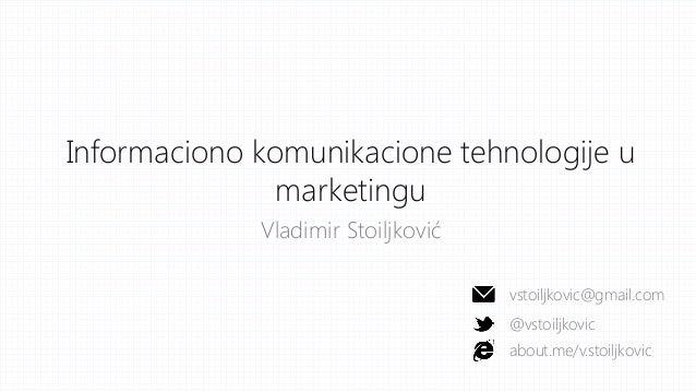Informaciono komunikacione tehnologije u marketingu Vladimir Stoiljković vstoiljkovic@gmail.com @vstoiljkovic about.me/v.s...