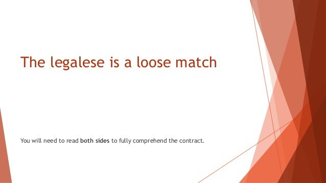The legalese is a loose match You will need to read both sides to fully comprehend the contract.