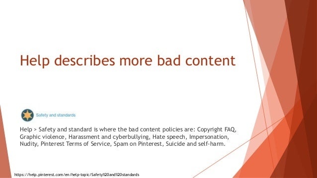 Help describes more bad content Help > Safety and standard is where the bad content policies are: Copyright FAQ, Graphic v...