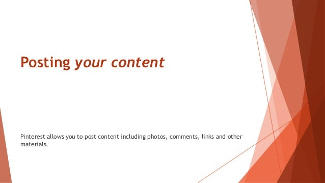 Posting your content Pinterest allows you to post content including photos, comments, links and other materials.
