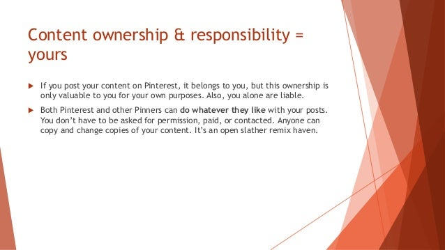 Content ownership & responsibility = yours  If you post your content on Pinterest, it belongs to you, but this ownership ...