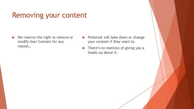 Removing your content  We reserve the right to remove or modify User Content for any reason…  Pinterest will take down o...