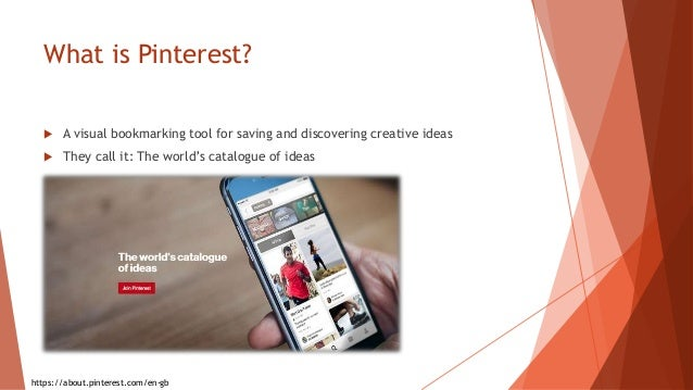 What is Pinterest?  A visual bookmarking tool for saving and discovering creative ideas  They call it: The world's catal...