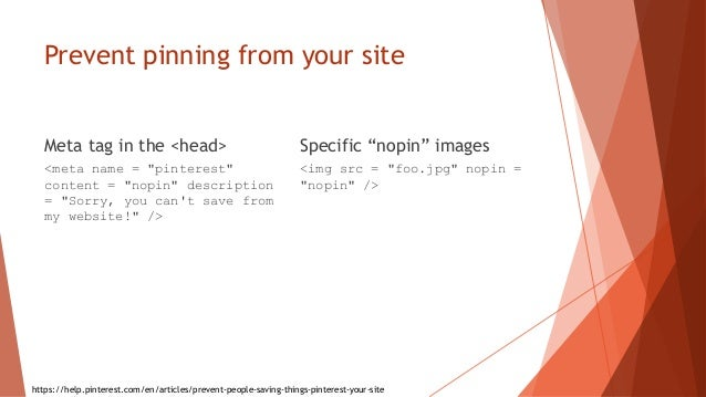 """Prevent pinning from your site Meta tag in the <head> <meta name = """"pinterest"""" content = """"nopin"""" description = """"Sorry, you..."""