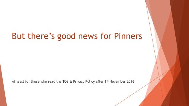 But there's good news for Pinners At least for those who read the TOS & Privacy Policy after 1st November 2016