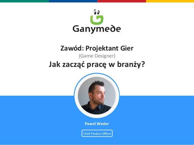 Zawód:  Projektant  Gier  (Game  Designer)  Jak  zacząć  pracę  w  branży?  Paweł  Weder  Chief  Product  Officer