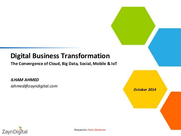 Digital Business Transformation  •The Convergence of Cloud, Big Data, Social, Mobile & IoT  Released for Public Distributi...