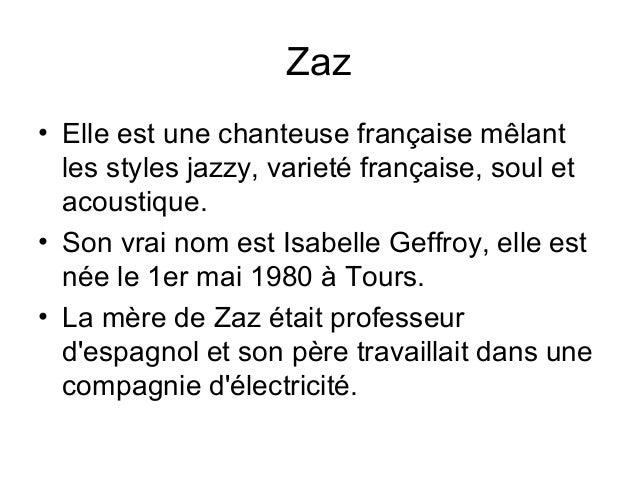 Zaz • Elle est une chanteuse française mêlant les styles jazzy, varieté française, soul et acoustique. • Son vrai nom est ...