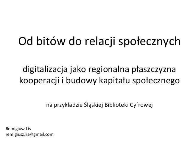 Od bitów do relacji społecznych       digitalizacja jako regionalna płaszczyzna      kooperacji i budowy kapitału społeczn...