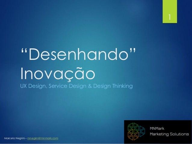 """Marcelo Negrini – mnegrini@mnmark.com """"Desenhando"""" Inovação UX Design, Service Design & Design Thinking 1"""