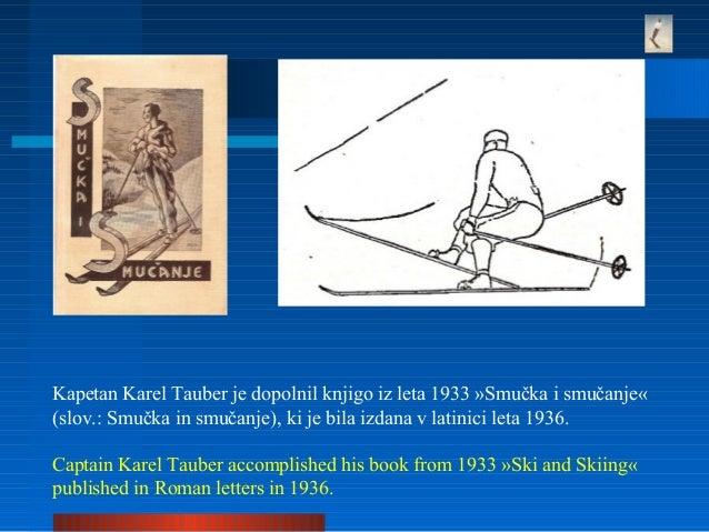 Kapetan Karel Tauber je dopolnil knjigo iz leta 1933 »Smučka i smučanje« (slov.: Smučka in smučanje), ki je bila izdana v ...