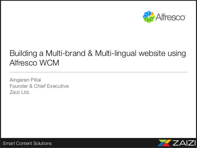 Smart Content Solutions Building a Multi-brand & Multi-lingual website using Alfresco WCM Aingaran Pillai Founder & Chief ...