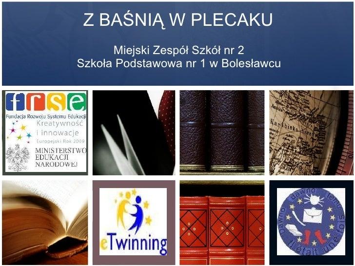 Z BAŚNIĄ W PLECAKU Miejski Zespół Szkół nr 2 Szkoła Podstawowa nr 1 w Bolesławcu