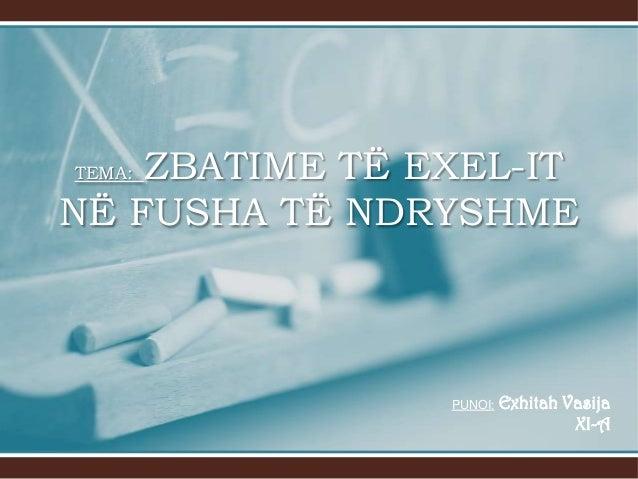 ZBATIME TË EXEL-IT NË FUSHA TË NDRYSHME TEMA:  PUNOI:  Exhitah Vasija XI-A
