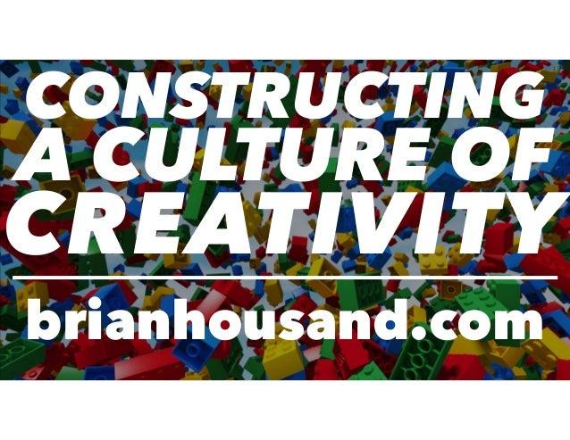 CONSTRUCTING A CULTURE OF CREATIVITY brianhousand.com