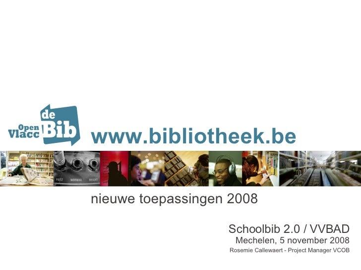 www.bibliotheek.be nieuwe toepassingen 2008 Schoolbib 2.0 / VVBAD Mechelen, 5 november 2008 Rosemie Callewaert - Project M...