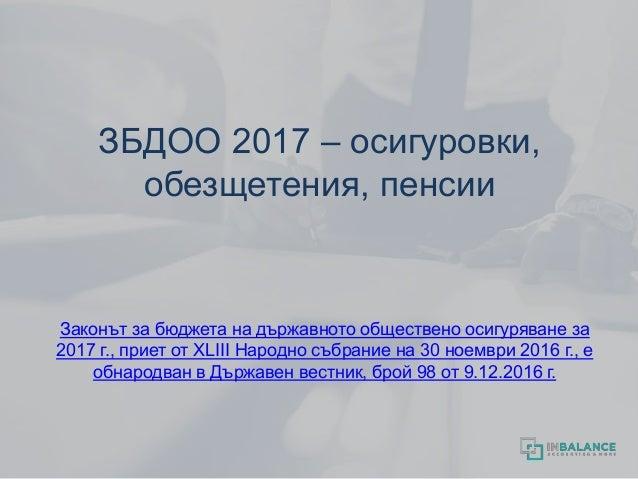 ЗБДОО 2017 – осигуровки, обезщетения, пенсии Законът за бюджета на държавното обществено осигуряване за 2017 г., приет от ...