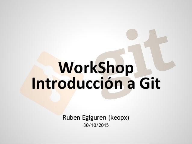 Ruben Egiguren (keopx) 30/10/2015 WorkShop Introducción a Git