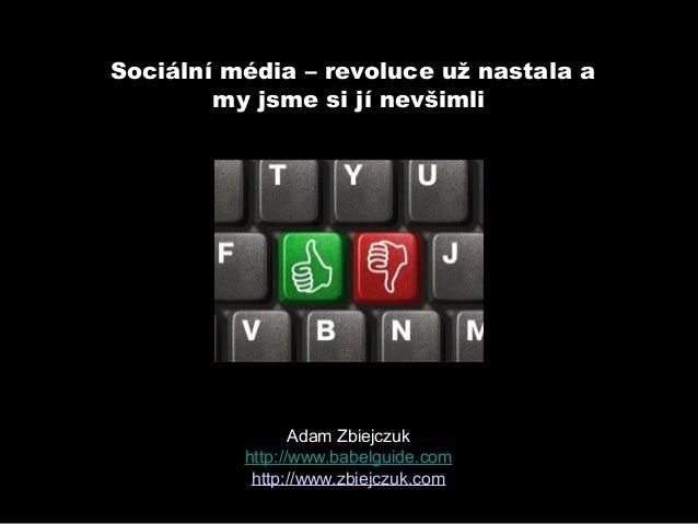 Sociální média – revoluce už nastala a        my jsme si jí nevšimli                 Adam Zbiejczuk          http://www.ba...