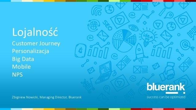 Lojalność Customer Journey Personalizacja Big Data Mobile NPS 1 Zbigniew Nowicki, Managing Director, Bluerank