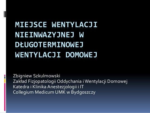 MIEJSCE WENTYLACJI NIEINWAZYJNEJ W DŁUGOTERMINOWEJ WENTYLACJI DOMOWEJ Zbigniew Szkulmowski Zakład Fizjopatologii Oddychani...