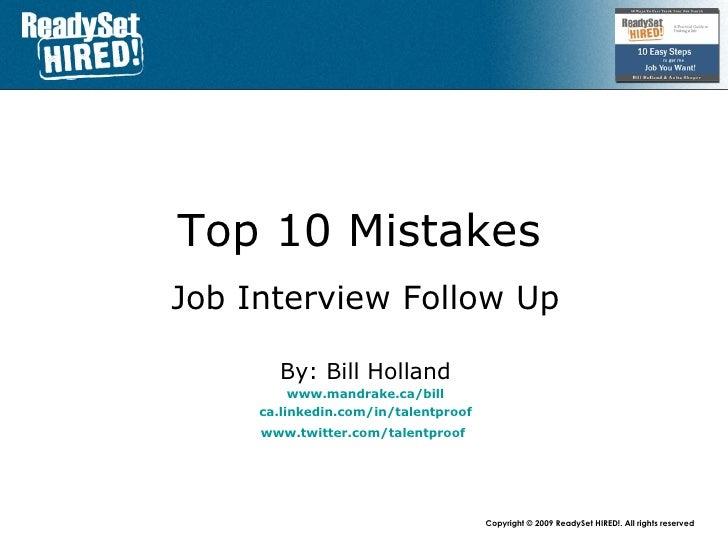 Top 10 Mistakes   Job Interview Follow Up By: Bill Holland www.mandrake.ca /bill ca.linkedin.com/in/talentproof www.twitte...
