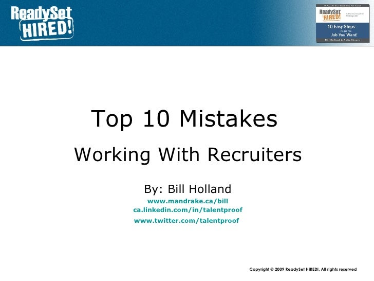 Top 10 Mistakes   Working With Recruiters By: Bill Holland www.mandrake.ca /bill ca.linkedin.com/in/talentproof www.twitte...