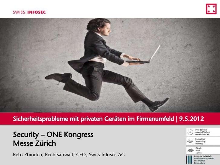 Sicherheitsprobleme mit privaten Geräten im Firmenumfeld | 9.5.2012Security – ONE KongressMesse ZürichReto Zbinden, Rechts...