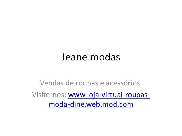 Jeane modas Vendas de roupas e acessórios. Visite-nos: www.loja-virtual-roupas- moda-dine.web.mod.com