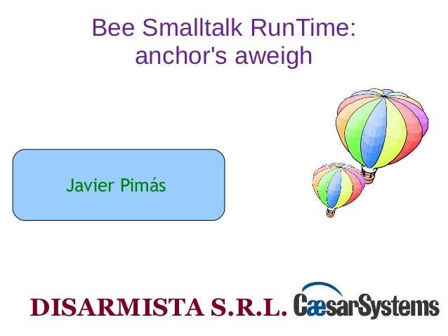 Bee Smalltalk RunTime:  anchor's aweigh  Javier Pimás  DISARMISTA S.R.L.