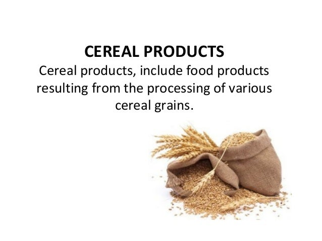CEREAL PRODUCTS Cereal products, include food products resulting from the processing of various cereal grains.